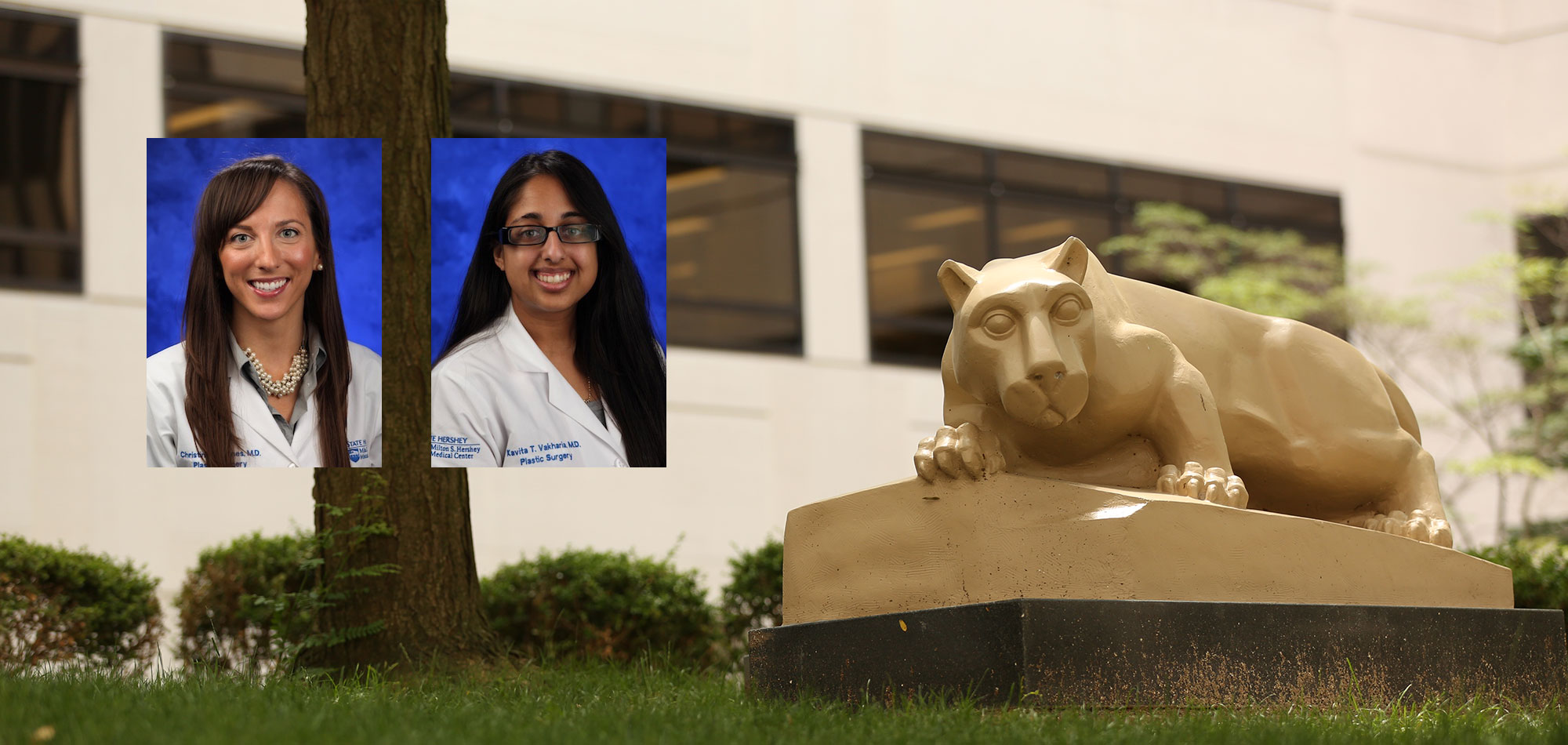 Two residents completed the Penn State Plastic Surgery Residency in 2017. At left is Christine Jones, MD, who went on to a Craniofacial Pediatric Fellowship at Cincinnati Children™s Hospital in Cincinnati, OH; at right is Kavita Vakharia, MD, who is now in a Hand Fellowship at University of New Mexico in Albuquerque, NM. Photos of the two graduates, each wearing white medical coats and standing in front of a blue photo background, are seen superimposed on a photo of the Penn State Nittany Lion statue in the College of Medicine courtyard. A building and tree are visible in the background.