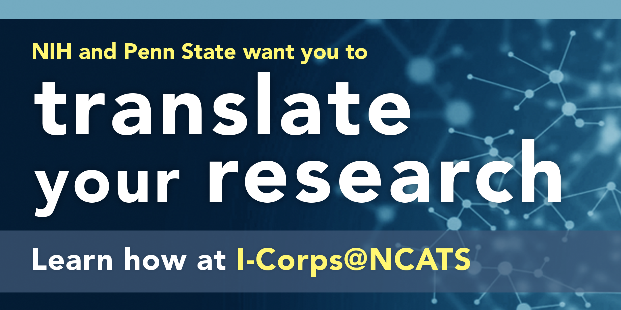 An image showing stylized neurons in the background with a blue bar at the top includes the text NIH and Penn State want you to translate your research; learn how at iCorps@NCATS. The words translate your research are in larger text.