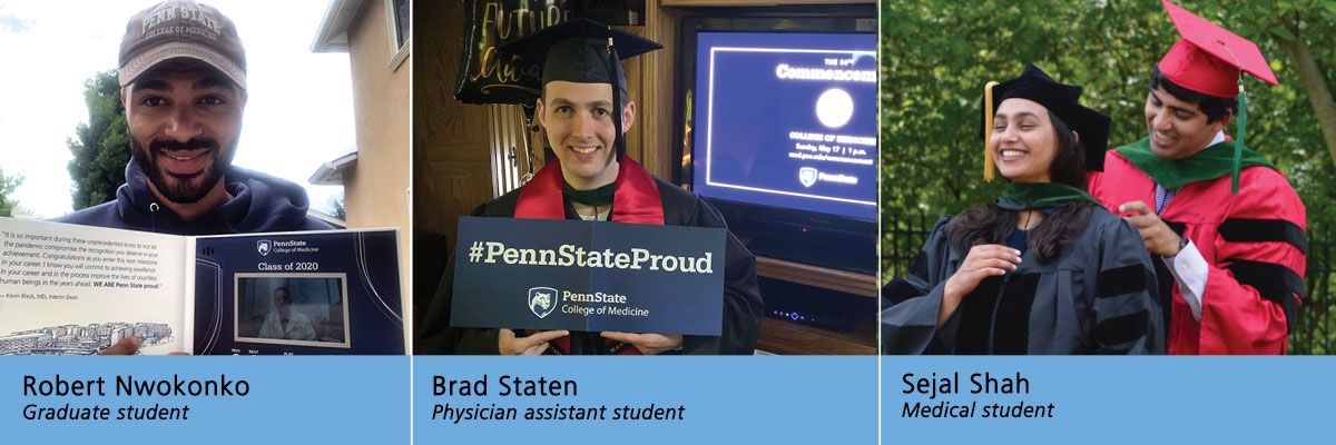 "Photos of three Penn State College of Medicine students are combined into one image. From left, graduate student Robert Nwokonko holds an open video card in his hands with a greeting written on the left side and a video screen on the right side. Nwonkonko is in his backyard and wears a Penn State cap and sweatshirt. Physician Assistant student Brad Staten stands in front of a television screen cued up for the virtual Penn State College of Medicine commencement. He wears his cap and gown and holds a banner that says ""#Penn State Proud."" Penn State College of Medicine student Sejal Shah stands in front of her brother, who finishes hooding her. Brother and sister are dressed in caps and gowns and are surrounded by potted flowers and shrubs outside the family home."