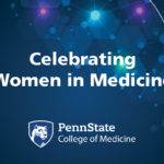 Header image that says Celebrating Women in Medicine with Penn State College of Medicine logo