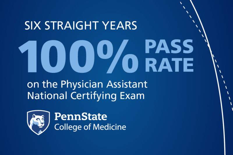 """A graphic features the words """"Six Straight Years 100% Pass Rate on the National Physician Assistant National Certifying Exam."""" Beneath this is the Penn State College of Medicine logo."""